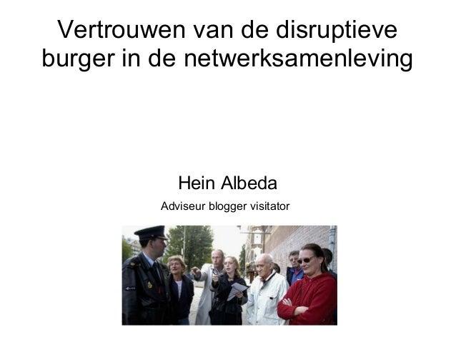 Vertrouwen van de disruptieve burger in de netwerksamenleving Hein Albeda Adviseur blogger visitator