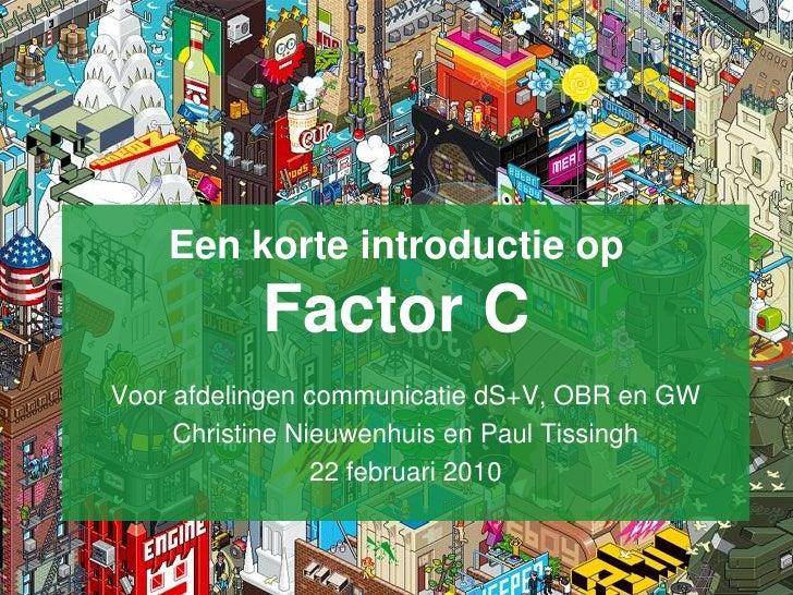 Een korte introductie op            Factor C Voor afdelingen communicatie dS+V, OBR en GW      Christine Nieuwenhuis en Pa...