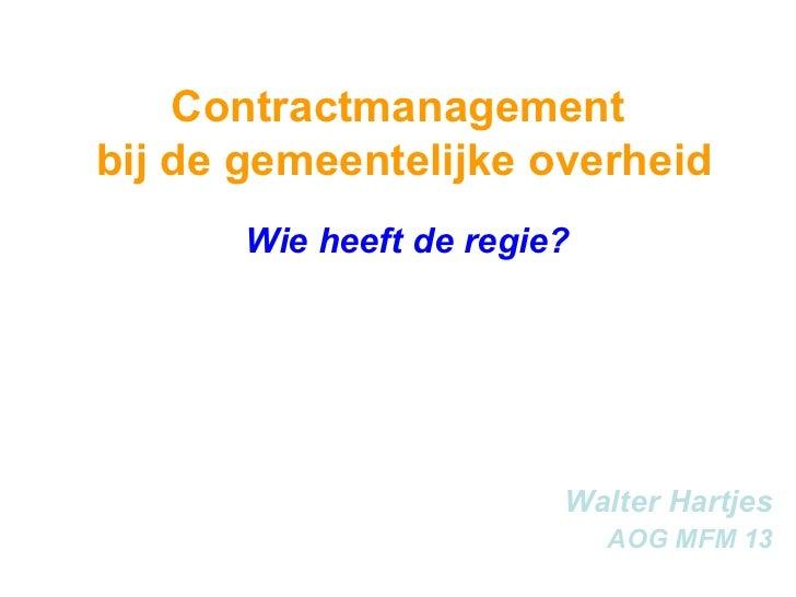 Contractmanagement  bij de gemeentelijke overheid Wie heeft de regie? Walter Hartjes AOG MFM 13