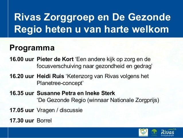 Rivas Zorggroep en De Gezonde Regio heten u van harte welkom Programma 16.00 uur Pieter de Kort 'Een andere kijk op zorg e...