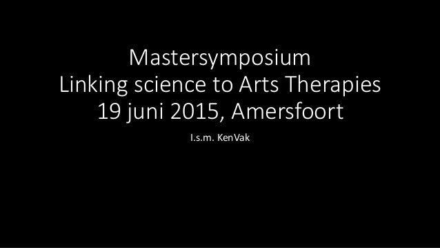 Mastersymposium Linking science to Arts Therapies 19 juni 2015, Amersfoort I.s.m. KenVak
