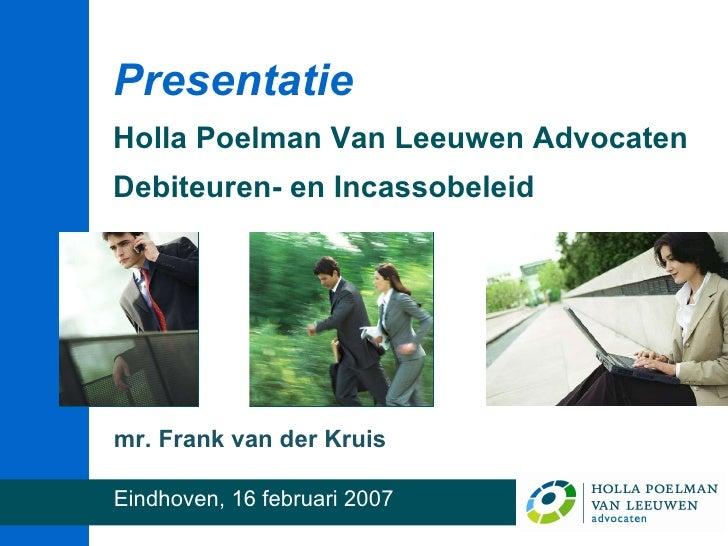 <ul><li>mr. Frank van der Kruis </li></ul><ul><li>Eindhoven, 16 februari 2007 </li></ul>Presentatie Holla Poelman Van Leeu...