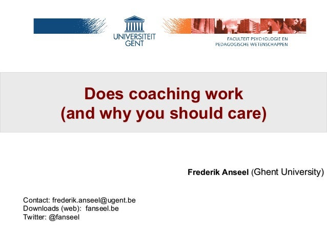 Does coaching work (and why you should care)  Frederik Anseel (Ghent University) Contact: frederik.anseel@ugent.be Downloa...