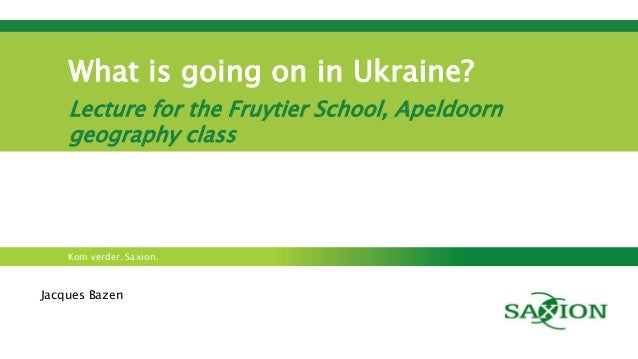 Kom verder. Saxion. What is going on in Ukraine? Lecture for the Fruytier School, Apeldoorn geography class Jacques Bazen