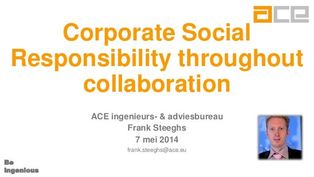 Be ingenious Corporate Social Responsibility throughout collaboration ACE ingenieurs- & adviesbureau Frank Steeghs 7 mei 2...