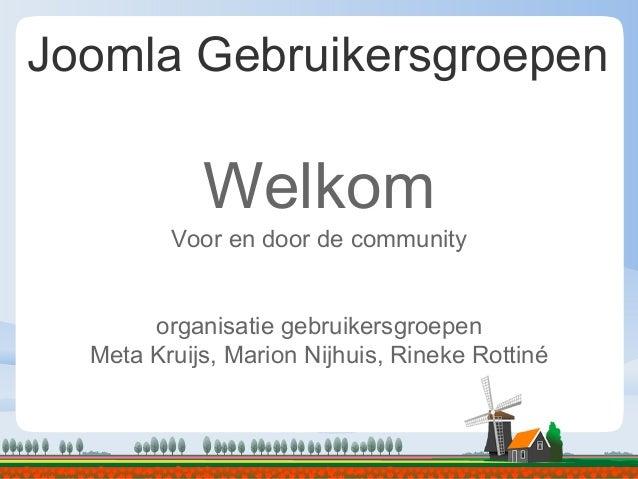 Joomla Gebruikersgroepen Welkom Voor en door de community organisatie gebruikersgroepen Meta Kruijs, Marion Nijhuis, Rinek...
