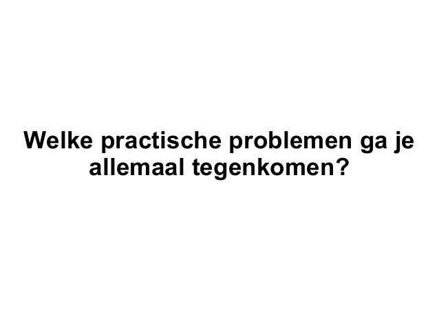 Welke practische problemen ga je     allemaal tegenkomen?