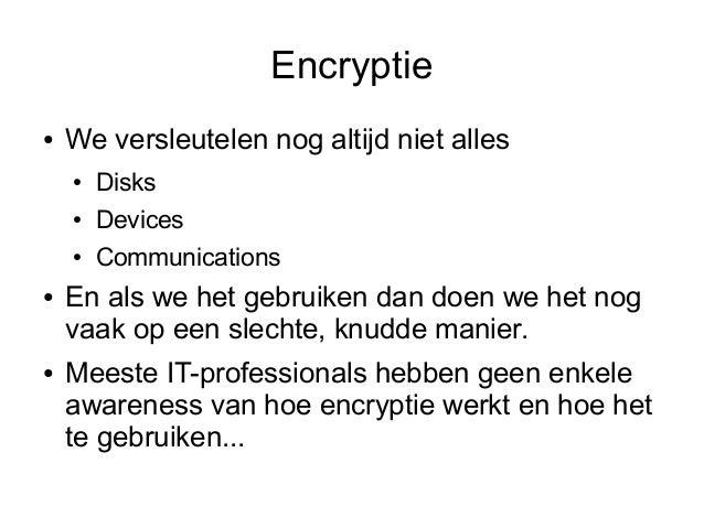 Encryptie●   We versleutelen nog altijd niet alles    ●   Disks    ●   Devices    ●   Communications●   En als we het gebr...