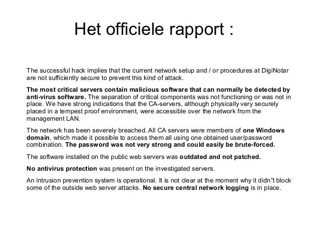 Het officiele rapport :The successful hack implies that the current network setup and / or procedures at DigiNotarare not ...