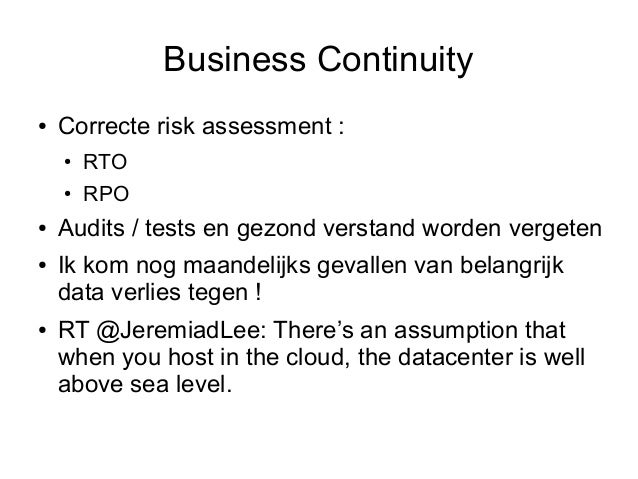 Business Continuity●   Correcte risk assessment :    ●   RTO    ●   RPO●   Audits / tests en gezond verstand worden verget...