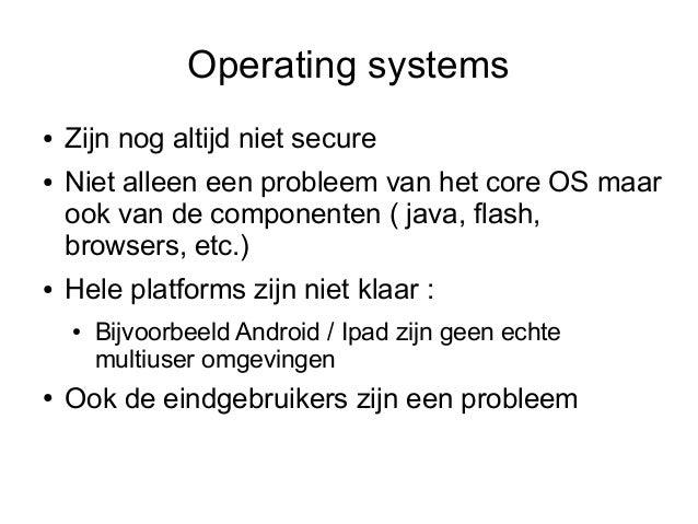 Operating systems●   Zijn nog altijd niet secure●   Niet alleen een probleem van het core OS maar    ook van de componente...