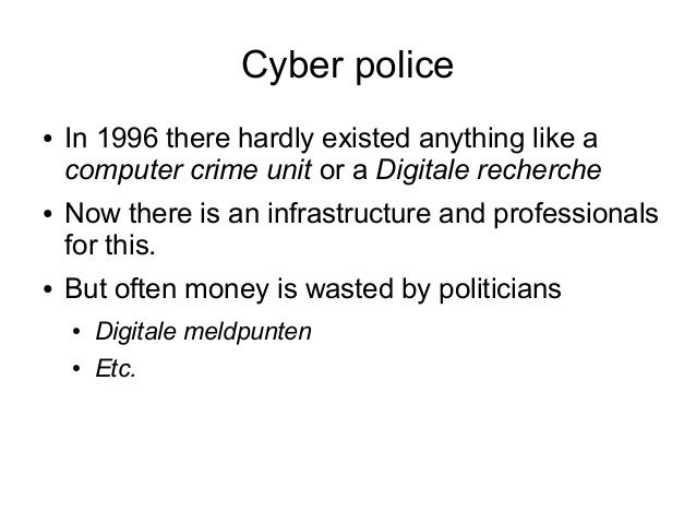 Cyber police●   In 1996 there hardly existed anything like a    computer crime unit or a Digitale recherche●   Now there i...