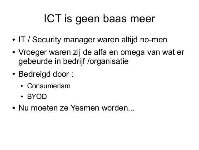 ICT is geen baas meer●   IT / Security manager waren altijd no-men●   Vroeger waren zij de alfa en omega van wat er    geb...