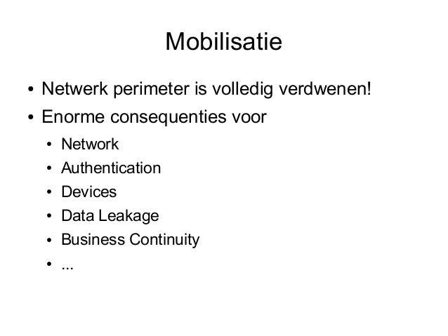 Mobilisatie●   Netwerk perimeter is volledig verdwenen!●   Enorme consequenties voor    ●   Network    ●   Authentication ...