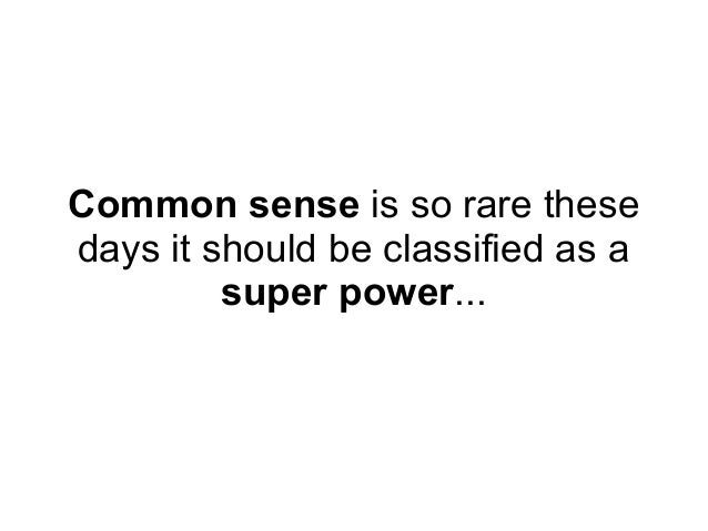 Common sense is so rare thesedays it should be classified as a         super power...