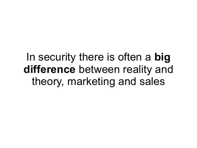 In security there is often a bigdifference between reality and  theory, marketing and sales