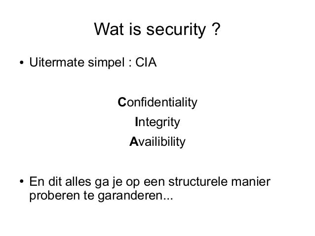 Wat is security ?●   Uitermate simpel : CIA                    Confidentiality                       Integrity            ...