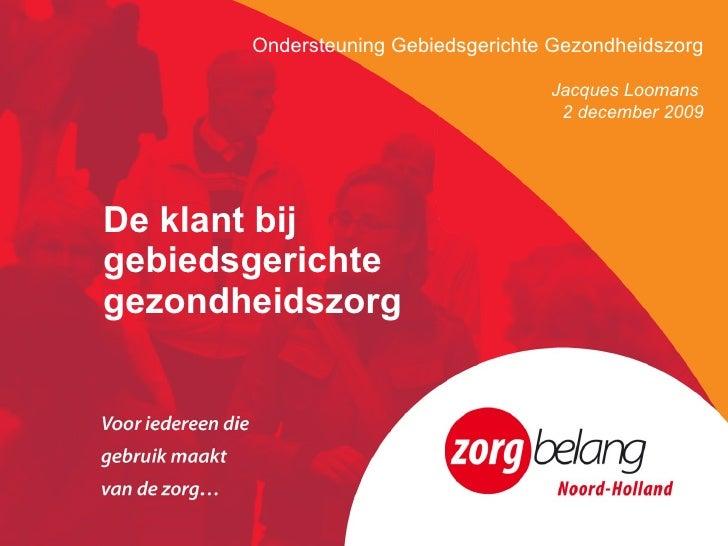 De klant bij  gebiedsgerichte  gezondheidszorg Ondersteuning Gebiedsgerichte Gezondheidszorg Jacques Loomans  2 december 2...