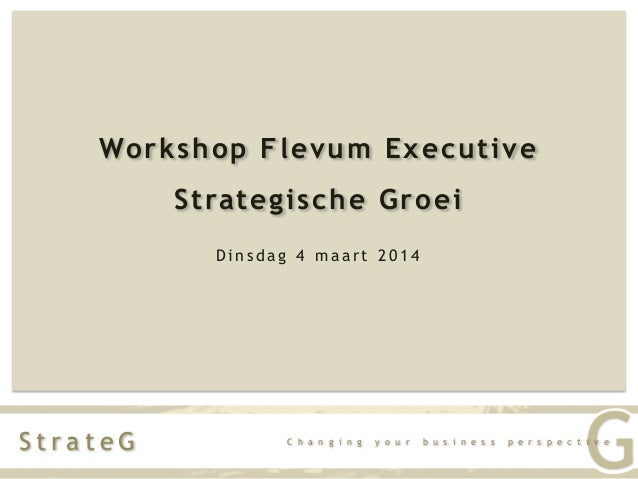 Workshop Flevum Executive Strategische Groei Dinsdag 4 maart 2014  StrateG  C h a n g i n g  y o u r  b u s i n e s s  G  ...