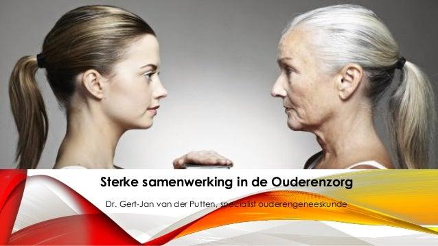 Sterke samenwerking in de Ouderenzorg Dr. Gert-Jan van der Putten, specialist ouderengeneeskunde