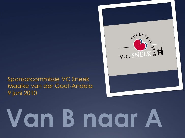 Van B naar A <ul><li>Sponsorcommissie VC Sneek </li></ul><ul><li>Maaike van der Goot-Andela </li></ul><ul><li>9 juni 2010 ...