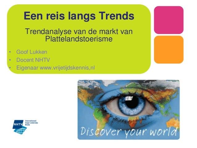 Een reis langs Trends Trendanalyse van de markt van Plattelandstoerisme • Goof Lukken • Docent NHTV • Eigenaar www.vrijeti...