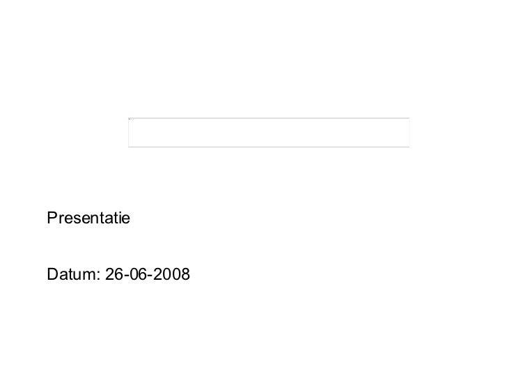 Presentatie Datum: 26-06-2008
