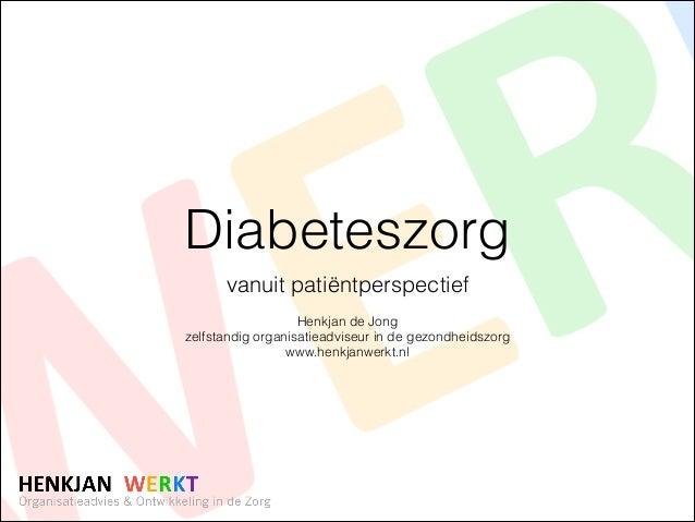Diabeteszorg vanuit patiëntperspectief !  Henkjan de Jong zelfstandig organisatieadviseur in de gezondheidszorg www.henkja...