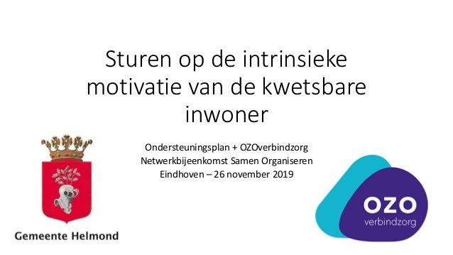 Sturen op de intrinsieke motivatie van de kwetsbare inwoner Ondersteuningsplan + OZOverbindzorg Netwerkbijeenkomst Samen O...