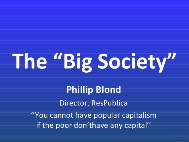 "The ""Big Society"" Phillip Blond Director, ResPublica ''You cannot have popular capitalism if the poor don'thave any capita..."