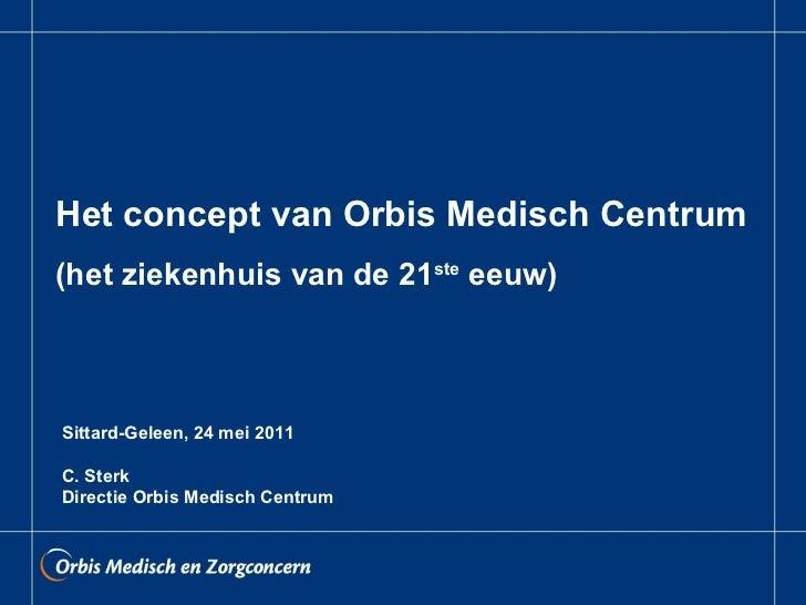 Het concept van Orbis Medisch Centrum (het ziekenhuis van de 21 ste  eeuw) Sittard-Geleen, 24 mei 2011 C. Sterk Directie O...