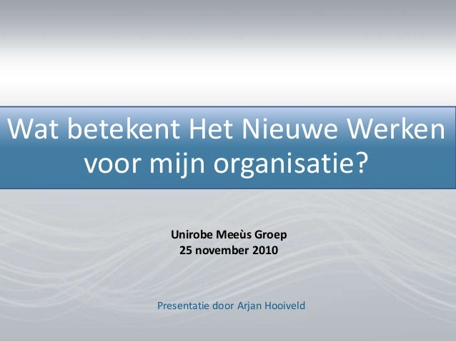 Presentatie door Arjan Hooiveld Wat betekent Het Nieuwe Werken voor mijn organisatie? Unirobe Meeùs Groep 25 november 2010