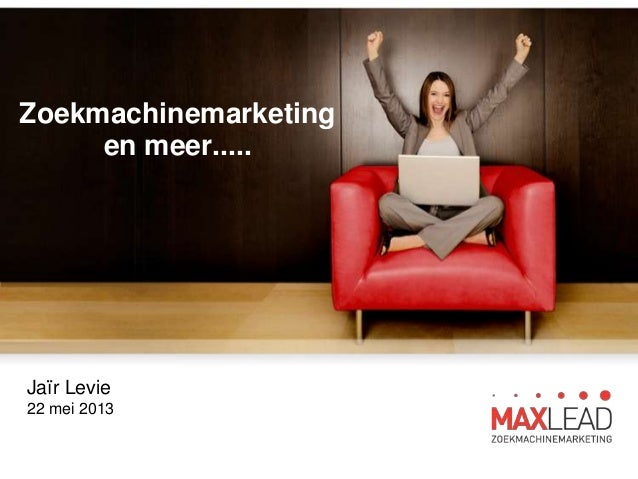 Zoekmachinemarketing en meer..... Jaïr Levie 22 mei 2013