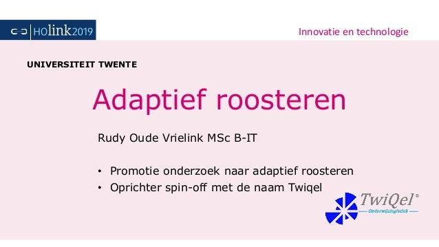 Innovatie en technologie Adaptief roosteren Rudy Oude Vrielink MSc B-IT • Promotie onderzoek naar adaptief roosteren • Opr...