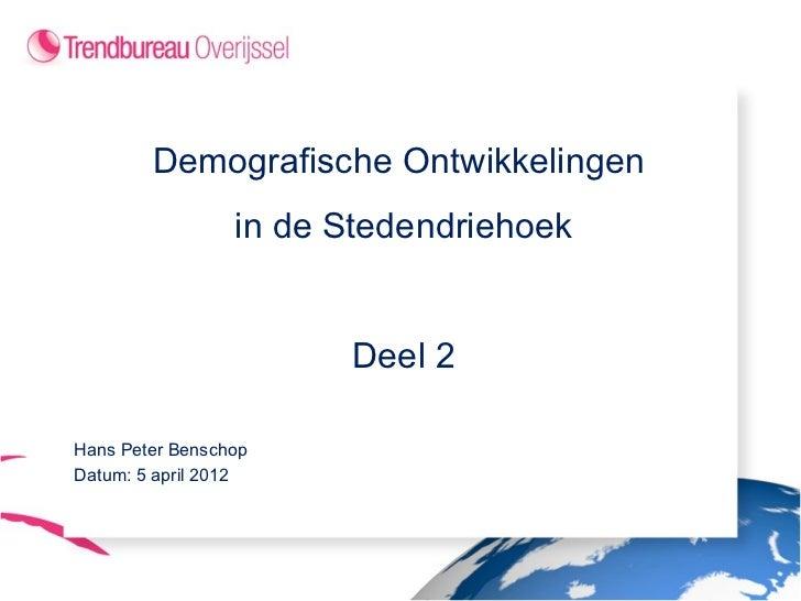Demografische Ontwikkelingen                 in de Stedendriehoek                       Deel 2Hans Peter BenschopDatum: 5 ...