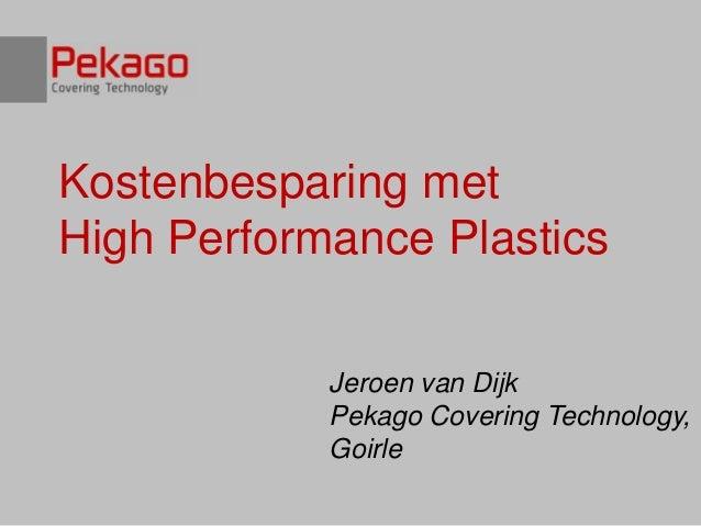 Kostenbesparing metHigh Performance Plastics            Jeroen van Dijk            Pekago Covering Technology,            ...