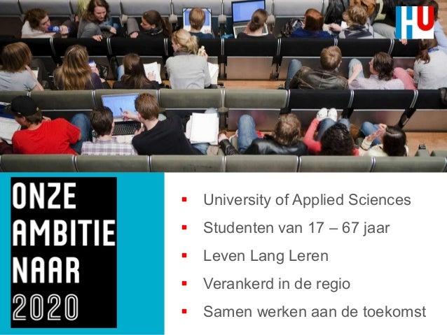  University of Applied Sciences  Studenten van 17 – 67 jaar  Leven Lang Leren  Verankerd in de regio  Samen werken aa...