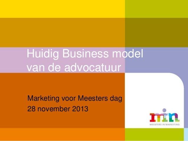 Huidig Business model van de advocatuur Marketing voor Meesters dag 28 november 2013