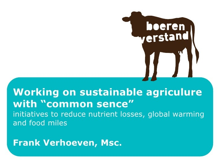 "Working on sustainable agriculure with ""common sence"" initiatives to reduce nutrient losses, global warming and food miles..."