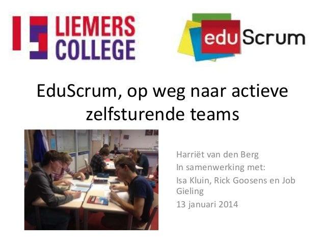 EduScrum, op weg naar actieve zelfsturende teams Harriët van den Berg In samenwerking met: Isa Kluin, Rick Goosens en Job ...