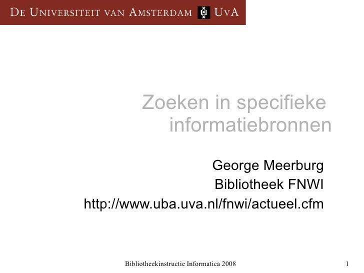 Zoeken in specifieke  informatiebronnen George Meerburg Bibliotheek FNWI http://www.uba.uva.nl/fnwi/actueel.cfm