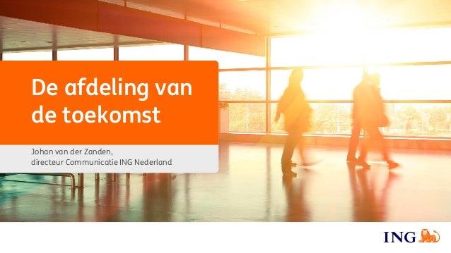 De afdeling van de toekomst Johan van der Zanden, directeur Communicatie ING Nederland