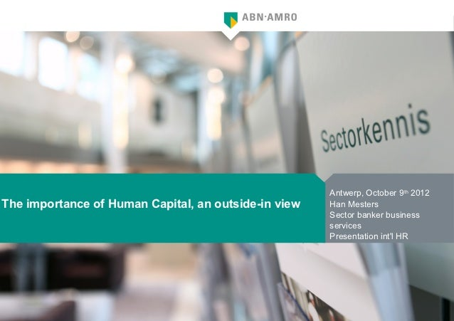 Antwerp, October 9th 2012The importance of Human Capital, an outside-in view   Han Mesters                                ...