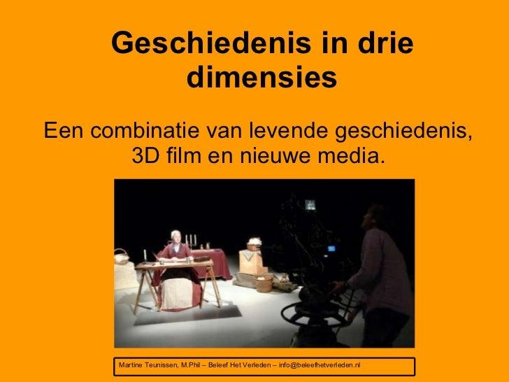 Geschiedenis in drie dimensies Een combinatie van levende geschiedenis, 3D film en nieuwe media. Martine Teunissen, M.Phil...