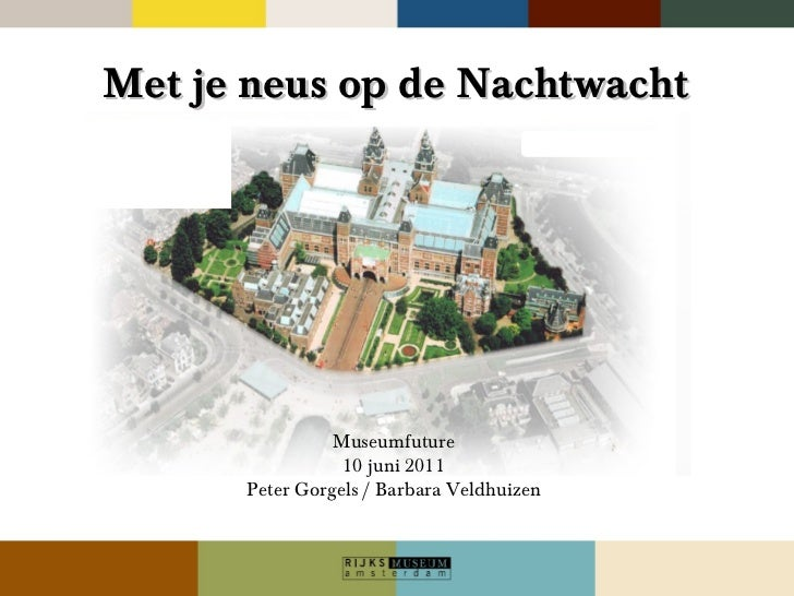 Met je neus op de Nachtwacht Museumfuture 10 juni 2011 Peter Gorgels / Barbara Veldhuizen