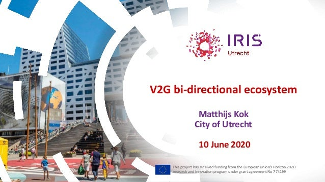 V2G bi-directional ecosystem Matthijs Kok City of Utrecht 10 June 2020 This project has received funding from the European...