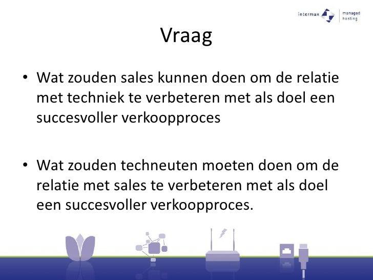 Vraag<br />Wat zouden sales kunnen doen om de relatie met techniek te verbeteren met als doel een succesvoller verkoopproc...