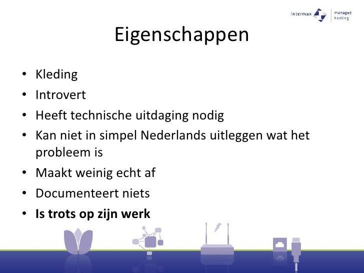 Eigenschappen<br />Kleding<br />Introvert<br />Heeft technische uitdaging nodig<br />Kan niet in simpel Nederlands uitlegg...