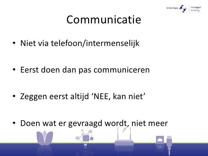 Communicatie<br />Niet via telefoon/intermenselijk<br />Eerst doen dan pas communiceren<br />Zeggen eerst altijd 'NEE, kan...