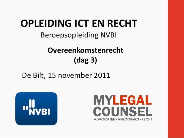 OPLEIDING ICT EN RECHT Beroepsopleiding NVBI Overeenkomstenrecht (dag 3) De Bilt, 15 november 2011